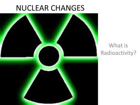 NUCLEAR CHANGES What is Radioactivity?. What happens when an element undergoes radioactive decay? During radioactive decay an unstable nuclei of an isotope.