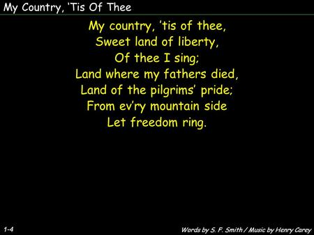 My Country, 'Tis Of Thee My country, 'tis of thee, Sweet land of liberty, Of thee I sing; Land where my fathers died, Land of the pilgrims' pride; From.