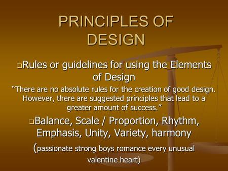 "PRINCIPLES OF DESIGN  Rules or guidelines for using the Elements of Design ""There are no absolute rules for the creation of good design. However, there."