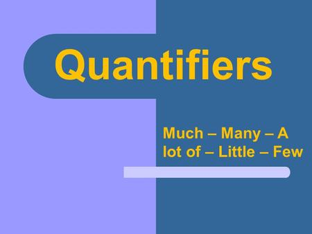 Quantifiers Much – Many – A lot of – Little – Few.