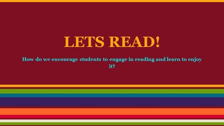 LETS READ! How do we encourage students to engage in reading and learn to enjoy it?