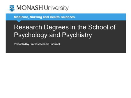Medicine, Nursing and Health Sciences Research Degrees in the School of Psychology and Psychiatry Presented by Professor Jennie Ponsford.