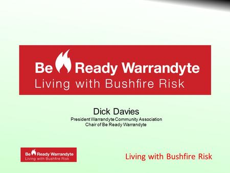 Living with Bushfire Risk Dick Davies President Warrandyte Community Association Chair of Be Ready Warrandyte.