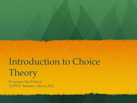 Introduction to Choice Theory Presenter: Jim Pollock AAPCE Seminar, March 2012.