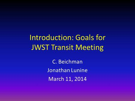 Introduction: Goals for JWST Transit Meeting C. Beichman Jonathan Lunine March 11, 2014.