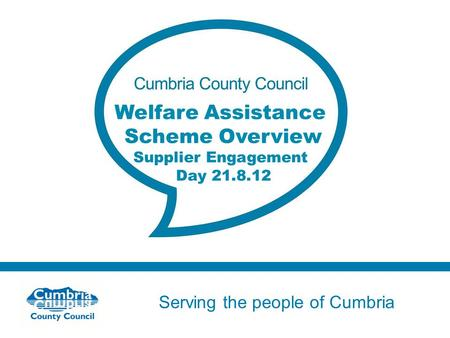 Serving the people of Cumbria Do not use fonts other than Arial for your presentations Welfare Assistance Scheme Overview Supplier Engagement Day 21.8.12.