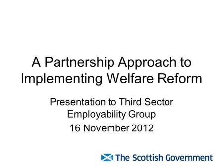 A Partnership Approach to Implementing Welfare Reform Presentation to Third Sector Employability Group 16 November 2012.