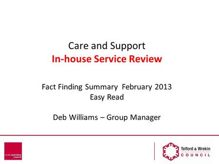Care and Support In-house Service Review Fact Finding Summary February 2013 Easy Read Deb Williams – Group Manager.
