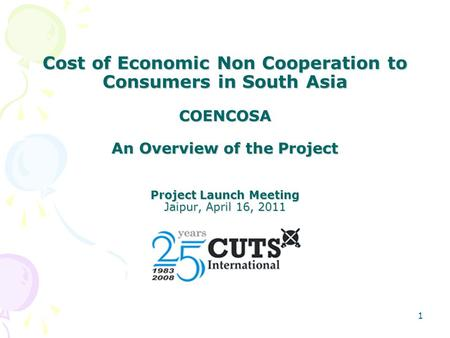 1 Cost of Economic Non Cooperation to Consumers in South Asia COENCOSA An Overview of the Project Project Launch Meeting Jaipur, April 16, 2011.