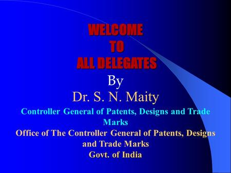 WELCOME TO ALL DELEGATES WELCOME TO ALL DELEGATES By Dr. S. N. Maity Controller General of Patents, Designs and Trade Marks Office of The Controller General.