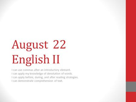 August 22 English II I can use commas after an introductory element. I can apply my knowledge of denotation of words. I can apply before, during, and after.