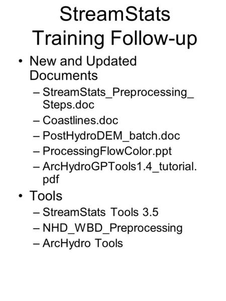 StreamStats Training Follow-up New and Updated Documents –StreamStats_Preprocessing_ Steps.doc –Coastlines.doc –PostHydroDEM_batch.doc –ProcessingFlowColor.ppt.