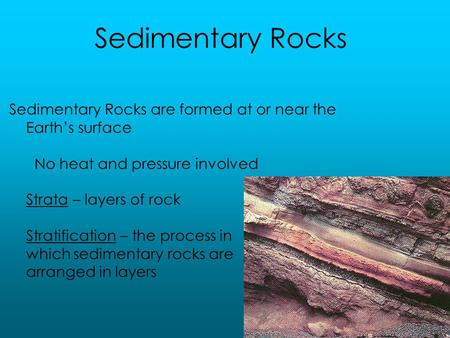 Sedimentary Rocks are formed at or near the Earth's surface No heat and pressure involved Strata – layers of rock Stratification – the process in which.