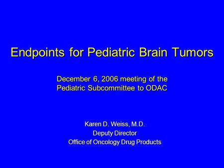 Endpoints for Pediatric Brain Tumors December 6, 2006 meeting of the Pediatric Subcommittee to ODAC Karen D. Weiss, M.D. Deputy Director Office of Oncology.