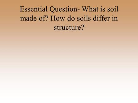 Essential Question- What is soil made of? How do soils differ in structure?