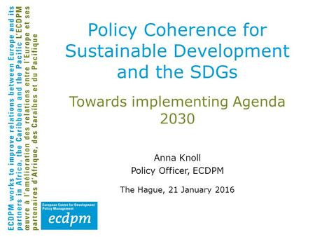 Towards implementing Agenda 2030 Anna Knoll Policy Officer, ECDPM The Hague, 21 January 2016 Policy Coherence for Sustainable Development and the SDGs.
