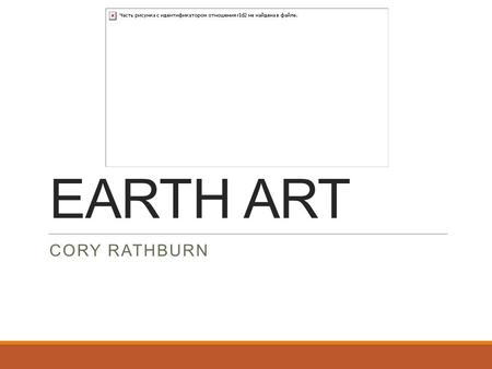 EARTH ART CORY RATHBURN. Main Ideas Used natural and organic materials. (gravel, water, soil, etc.) Would use the organic material to construct their.