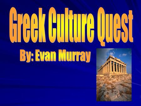 Greek Culture Quest By: Evan Murray.