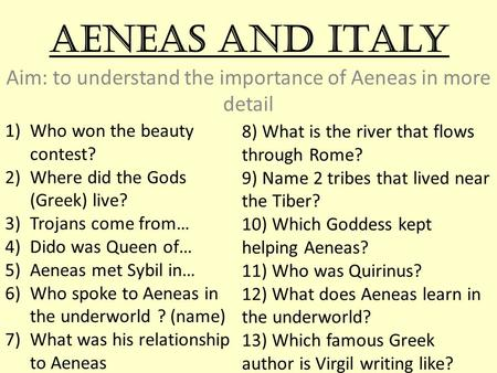 Aeneas and Italy Aim: to understand the importance of Aeneas in more detail 1)Who won the beauty contest? 2)Where did the Gods (Greek) live? 3)Trojans.