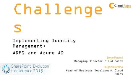 SSO Challenge s Implementing Identity Management: ADFS and Azure AD Hugh Valentine Head of Business Development Cloud Point Steve Rastall Managing Director.