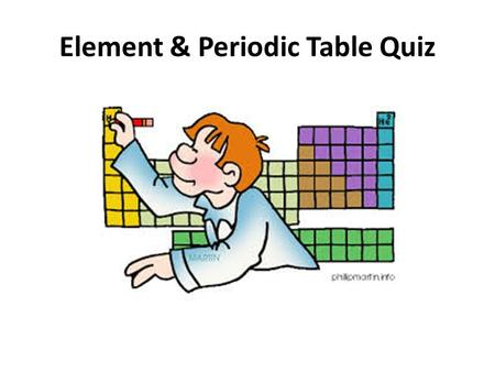 Element & Periodic Table Quiz. 1.Hydrogen (H) is the first element on the periodic table. It has only one electron and one proton. It is also the most.