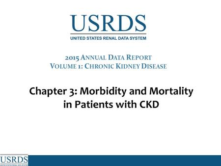 Chapter 3: Morbidity and Mortality in Patients with CKD 2015 A NNUAL D ATA R EPORT V OLUME 1: C HRONIC K IDNEY D ISEASE.