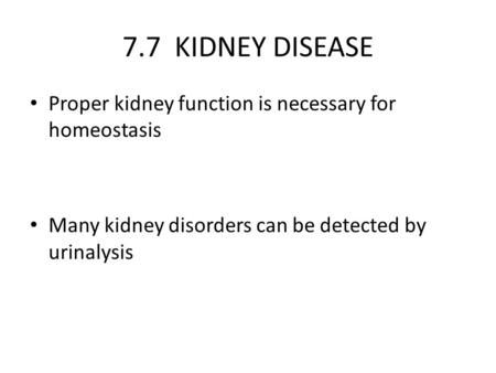 7.7 KIDNEY DISEASE Proper kidney function is necessary for homeostasis Many kidney disorders can be detected by urinalysis.