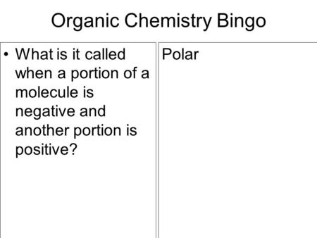 Organic Chemistry Bingo What is it called when a portion of a molecule is negative and another portion is positive? Polar.