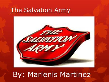 The Salvation Army By: Marlenis Martinez. The Salvation Army  Mission Statement  The Salvation Army: -Exists to share the love of Jesus Christ - Meet.