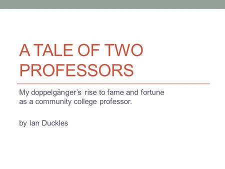 A TALE OF TWO PROFESSORS My doppelgänger's rise to fame and fortune as a community college professor. by Ian Duckles.