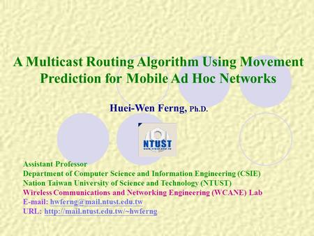 A Multicast Routing Algorithm Using Movement Prediction for Mobile Ad Hoc Networks Huei-Wen Ferng, Ph.D. Assistant Professor Department of Computer Science.
