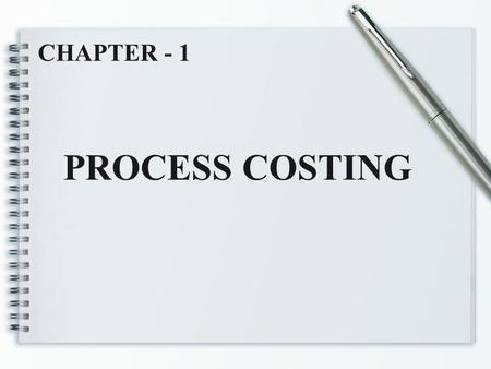 PROCESS COSTING CHAPTER - 1. Chapter outcomes  Meaning and nature of process costing  Application of process costing  Fundamental principles of process.