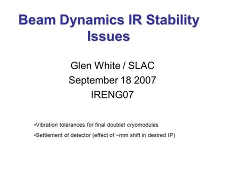 Beam Dynamics IR Stability Issues Glen White / SLAC September 18 2007 IRENG07 Vibration tolerances for final doublet cryomodules Settlement of detector.