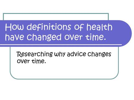 How definitions of health have changed over time. Researching why advice changes over time.
