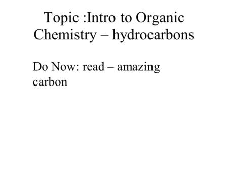 Topic :Intro to Organic Chemistry – hydrocarbons Do Now: read – amazing carbon.