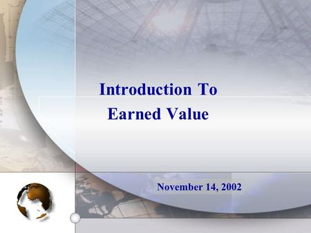 Introduction To Earned Value November 14, 2002. Definition Earned Value is a method for measuring project performance. It compares the amount of work.