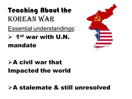 Teaching About the Korean War Essential understandings:  1 st war with U.N. mandate  A civil war that Impacted the world  A stalemate & still unresolved.