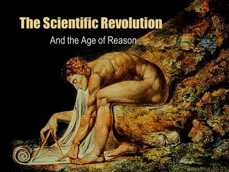 The Scientific Revolution And the Age of Reason. What is the Scientific Revolution? It's the shift away from the old way of finding information to a new.