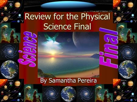 Review for the Physical Science Final By Samantha Pereira.