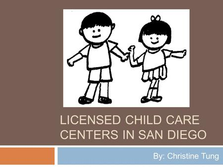 LICENSED CHILD CARE CENTERS IN SAN DIEGO By: Christine Tung.