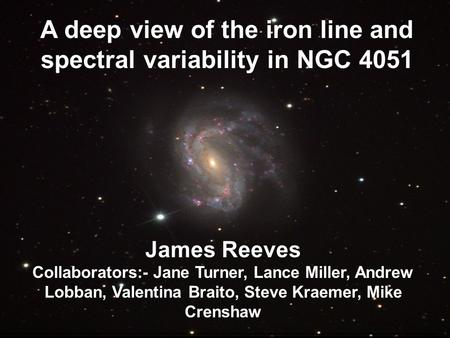 A deep view of the iron line and spectral variability in NGC 4051 James Reeves Collaborators:- Jane Turner, Lance Miller, Andrew Lobban, Valentina Braito,