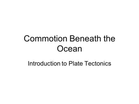 Commotion Beneath the Ocean Introduction to Plate Tectonics.
