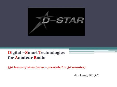 Digital –Smart Technologies for Amateur Radio (30 hours of semi-trivia – presented in 30 minutes) Jim Lang / KD9GY.