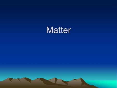 Matter. Matter Anything that has volume and takes up space Properties describe the characteristics and behavior (including changes) of matter.