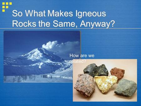 So What Makes Igneous Rocks the Same, Anyway? How are we related?