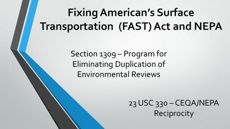Fixing American's Surface Transportation (FAST) Act and NEPA Section 1309 – Program for Eliminating Duplication of Environmental Reviews 23 USC 330 – CEQA/NEPA.