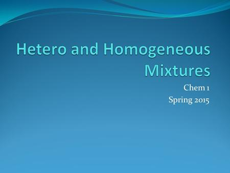 Chem 1 Spring 2015. Mixtures Collections of multiple pure substances Mixtures can be separated by the use of physical properties If I have a mixture of.