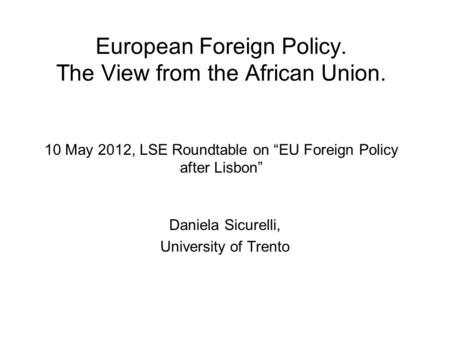 "European Foreign Policy. The View from the African Union. 10 May 2012, LSE Roundtable on ""EU Foreign Policy after Lisbon"" Daniela Sicurelli, University."