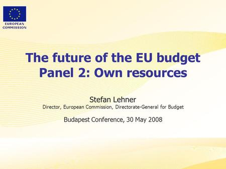 The future of the EU budget Panel 2: Own resources Stefan Lehner Director, European Commission, Directorate-General for Budget Budapest Conference, 30.