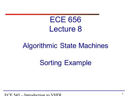 1 ECE 545 – Introduction to VHDL Algorithmic State Machines Sorting Example ECE 656 Lecture 8.